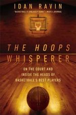 The Hoops Whisperer : On the Court and Inside the Heads of Basketball's Best Players - Idan Ravin