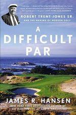 A Difficult Par : Robert Trent Jones Sr. and the Making of Modern Golf - James R. Hansen