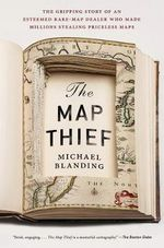 The Map Thief : The Gripping Story of an Esteemed Rare Map Dealer Who Made Millions Stealing Priceless Maps - Michael Blanding