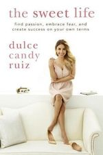 The Sweet Life : Find Passion, Embrace Fear, and Create Success on Your Own Terms - Dulce Candy Ruiz