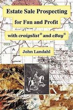 Estate Sale Prospecting for Fun and Profit with Craigslist and Ebay : How to Start and Operate a Successful Home-based C... - John Landahl