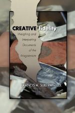 Creative Fidelity : Weighing and Interpreting Documents of the Magisterium - Francis A Sullivan