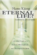 Eternal Life? : Life After Death as a Medical, Philosophical, and Theological Problem - Hans Kung
