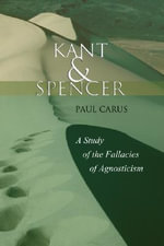 Kant and Spencer : A Study of the Fallacies of Agnosticism - Dr Paul Carus