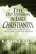 The Old Testament in Early Christianity : Canon and Interpretation in the Light of Modern Research - E Earle Ellis