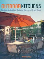 Outdoor Kitchens : Designs for Outdoor Kitchens, Bars, and Dining Areas - Amanda Lecky