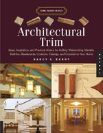 Architectural Trim : Ideas, Inspiration, and Practical Advice for Adding Wainscoting, Mantels, Built-ins, Baseboards, Cornices, Casings, and Columns to Your House - Nancy E. Berry