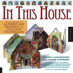 In This House : A Collection of Altered Art Imagery and Collage Techniques - Angela Cartwright