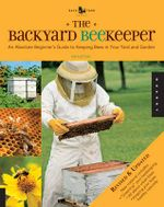 The Backyard Beekeeper : An Absolute Beginner's Guide to Keeping Bees in Your Yard and Garden - Kim Flottum