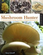 Complete Mushroom Hunter : An Illustrated Guide to Finding, Harvesting and Enjoying Wild Mushrooms - Gary Lincoff
