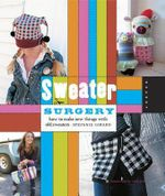 Sweater Surgery : How to Make New Things with Old Sweaters - Stefanie Girard