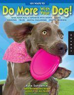 101 Ways to Do More with Your Dog : Make Your Dog a Superdog with Sports, Games, Exercises, Tricks, Mental Challenges, Crafts, and Bonding  - Kyra Sundance
