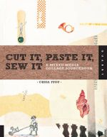 Cut it, Paste it, Sew it : A Mixed Media Collage Sourcebook - Chisa Itou