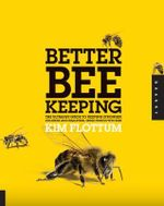 Better Beekeeping : The Ultimate Guide to Keeping Stronger Colonies and Healthier, More Productive Bees - Kim Flottum