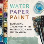 Water Paper Paint : Exploring Creativity with Watercolor and Mixed Media - Heather Smith Jones
