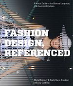 Fashion Design, Referenced : A Visual Guide to the History, Language, and Practice of Fashion - Alicia Kennedy