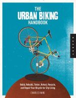 The Urban Biking Handbook : Build, Rebuild, Tinker, Retool, Recycle, and Repair Your Bicycle for City Living - Charles Haine