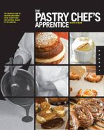 The Pastry Chef's Apprentice : The Insider's Guide to Creating and Baking Sweet Confections and Pastries, Taught by the Masters - Mitch Stamm