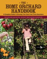 The Home Orchard Handbook : A Complete Guide to Growing Your Own Fruit Trees Anywhere - Cem Akin