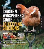The Chicken Whisperer's Guide to Keeping Chickens : Everything You Need to Know ... and Didn't Know You Needed to Know About Backyard and Urban Chickens - Andy Schneider