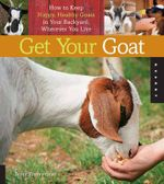 Get Your Goat : How to Keep Happy, Healthy Goats in Your Backyard, Wherever You Live - Brent Zimmerman