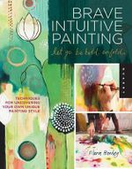 Brave Intuitive Painting - Let Go, be Bold, Unfold : Techniques for Uncovering Your Own Unique Painting Style - Flora S. Bowley