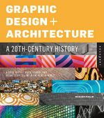 Graphic Design and Architecture, a 20th Century History : A Guide to Type, Image, Symbol, and Visual Storytelling in the Modern World - Richard Poulin