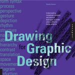 Drawing for Graphic Design : Understanding Conceptual Principles and Practical Techniques to Create Unique, Effective Design Solutions - Timothy Samara