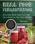 Real Food Fermentation : Preserving Whole Fresh Food with Live Cultures in Your Home Kitchen - Alex Lewin