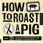 How to Roast a Pig : From Oven-Roasted Tenderloin to Slow-Roasted Pulled Pork Shoulder to the Spit-Roasted Whole Hog - Tom Rea