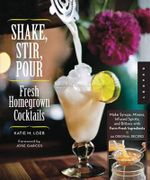 Shake, Stir, Pour-fresh Homegrown Cocktails : Make Infused Liquors, Spirits, and Bitters with Farm-fresh Ingredients-50 Original Recipes - Katie Loeb