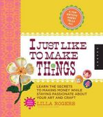 I Just Like to Make Things : Learn the Secrets to Making Money While Staying Passionate About Your Art and Craft - Lilla Rogers