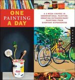 One Painting a Day : A 6-Week Course in Observational Painting--Creating Extraordinary Paintings from Everyday Experiences - Timothy Callaghan