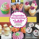 Cupcake Decorating Lab : 52 Techniques, Recipes, and Inspiring Designs for Your Favorite Sweet Treats! - Bridget Thibeault