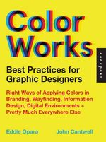Best Practices for Graphic Designers, Color Works : Right Ways of Applying Color in Branding, Wayfinding, Information Design, Digital Environments and Pretty Much Everywhere Else - Eddie Opara
