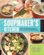 The Soupmaker's Kitchen : How to Save Your Scraps, Prepare a Stock, and Craft the Perfect Pot of Soup - Aliza Green
