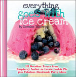 Everything Goes with Ice Cream : 111 Decadent Treats from Raspberry Sorbet to Cream Cookie Pie Plus Fabulous Handmade Party Idea - Koralee Teichroeb