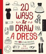 20 Ways to Draw a Dress and 44 Other Fabulous Fashions and Accessories : A Sketchbook for Artists, Designers, and Doodlers - Julia Kuo
