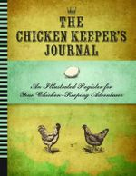 Backyard Chicken Keeper's Journal : An Illustrated Register for Your Chicken Keeping Adventures - Editors of Quarry Books
