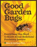 Good Garden Bugs : Everything You Need to Know About Beneficial Insects - Mary M. Gardiner