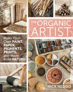 The Organic Artist : Make Your Own Paint, Paper, Pigments, Prints and More from Nature - Nick Neddo