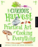 Curious Harvest : The Practical Art of Cooking Everything - Maximus Thaler