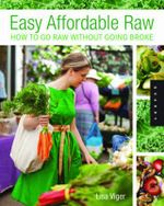 Easy Affordable Raw : How to Go Raw Without Going Broke - Lisa Viger
