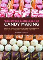 The Sweet Little Book of Candy Making - Elizabeth LaBau