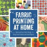Fabric Printing at Home : Quick and Easy Fabric Design Using Fresh Produce and Found Objects - Includes Print Blocks, Textures, Stencils, Resists, and More - Julie B. Booth