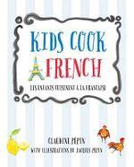 Kids Cook French : Les Enfants Cuisinent a La Francaise - Claudine Pepin