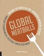 Global Meatballs : Around the World in Over 100+ Boundary Breaking Recipes, from Beef to Bean and All Delicious Things in Between - Adeline Myers