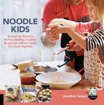 Noodle Kids : Around the World in 50 Fun, Healthy Creative Recipes the Whole Family Can Cook Together - Jonathon Sawyer