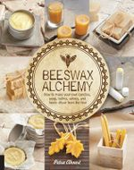 Beeswax Alchemy : How to Make Your Own Soap, Candles, Balms, Creams, and Salves from the Hive - Petra Ahnert