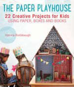 The Paper Playhouse : Awesome Art Projects for Kids Using Paper, Boxes, and Books - Katrina Rodabaugh